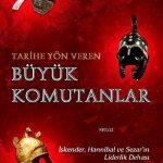 Tarihe Yön Veren Büyük Komutanlar: İskender, Hannibal ve Sezar'ın Liderlik Dehası